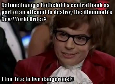 Nationalising a Rothchild's central bank as part of an attempt to destroy the illuminati's New World Order?  I too, like to live dangerously