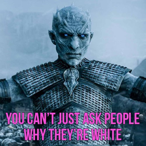 Fictional character - OUCAN'T JUST ASK PEOPLE WHY THEY RE WHITE