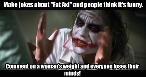 "Make jokes about ""Fat Axl"" and people think it's funny. Comment on a woman's weight and everyone loses their minds!"