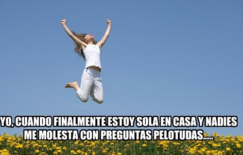 YO, CUANDO FINALMENTE ESTOY SOLA EN CASA Y NADIES ME MOLESTA CON PREGUNTAS PELOTUDAS.....