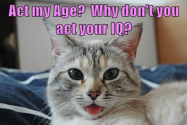 Act my Age?  Why don't you act your IQ?