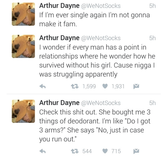 "Text - Arthur Dayne @WeNotSocks If I'm ever single again I'm not gonna 5h make it fam. Arthur Dayne @WeNotSocks I wonder if every man has a point in relationships where he wonder how he survived without his girl. Cause nigga l was struggling apparently 5h t1,599 1,931 Arthur Dayne @WeNotSocks Check this shit out. She bought me 3 things of deodorant. I'm like ""Do I got 3 arms?"" She says ""No, just in case 5h you run out."" 715 t544"