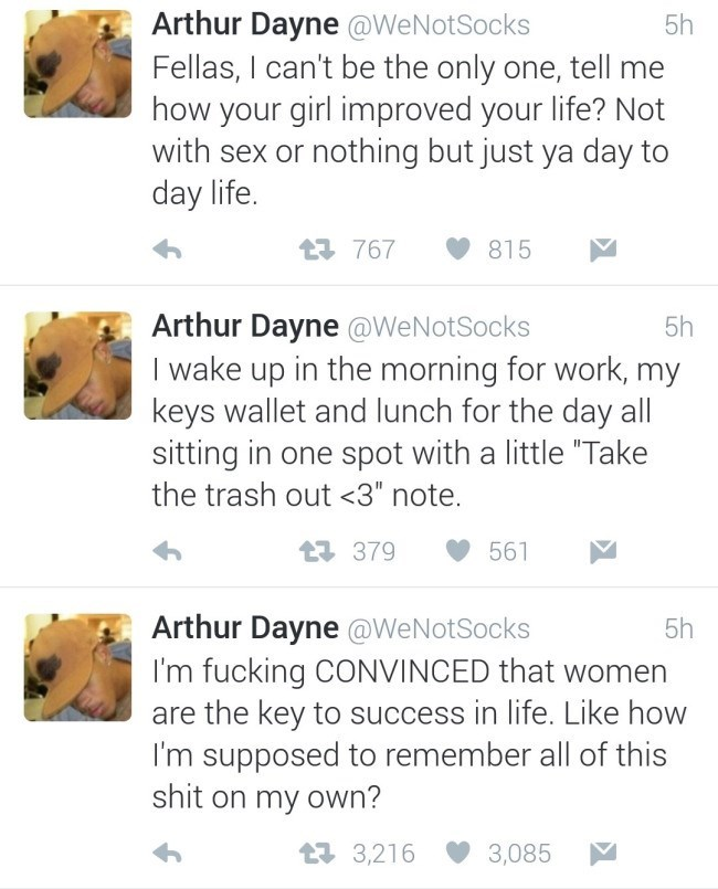 "Text - Arthur Dayne @WeNotSocks Fellas, I can't be the only one, tell me how your girl improved your life? Not with sex or nothing but just ya day to day life. 5h 767 815 Arthur Dayne @WeNotSocks I wake up in the morning for work, my keys wallet and lunch for the day all sitting in one spot with a little ""Take 5h the trash out <3"" note. t379 561 Arthur Dayne @WeNotSocks I'm fucking CONVINCED that women are the key to success in life. Like how I'm supposed to remember all of this shit on my own?"