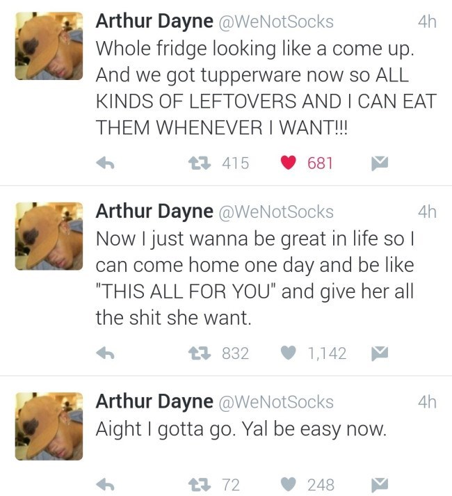 "Text - Arthur Dayne @WeNotSocks Whole fridge looking like a come up. And we got tupperware now so ALL KINDS OF LEFTOVERS AND CAN EAT THEM WHENEVER I WANT!!! 4h t 415 681 Arthur Dayne @WeNotSocks Now I just wanna be great in life so l can come home one day and be like THIS ALL FOR YOU"" and give her all 4h the shit she want. t832 1,142 Arthur Dayne @WeNotSocks Aight gotta go. Yal be easy now. 4h t72 248"