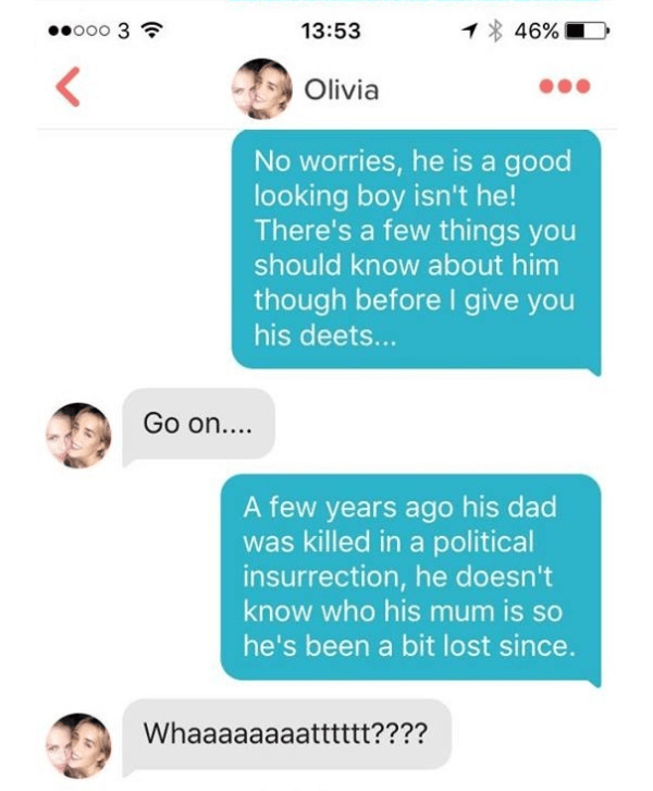 Text - o0o 3 46% 13:53 Olivia No worries, he is a good looking boy isn't he! There's a few things you should know about him though before I give you his deet... Go on.... A few years ago his dad was killed in a political insurrection, he doesn't know who his mum is so he's been a bit lost since. Whaaaaaaaatttttt????