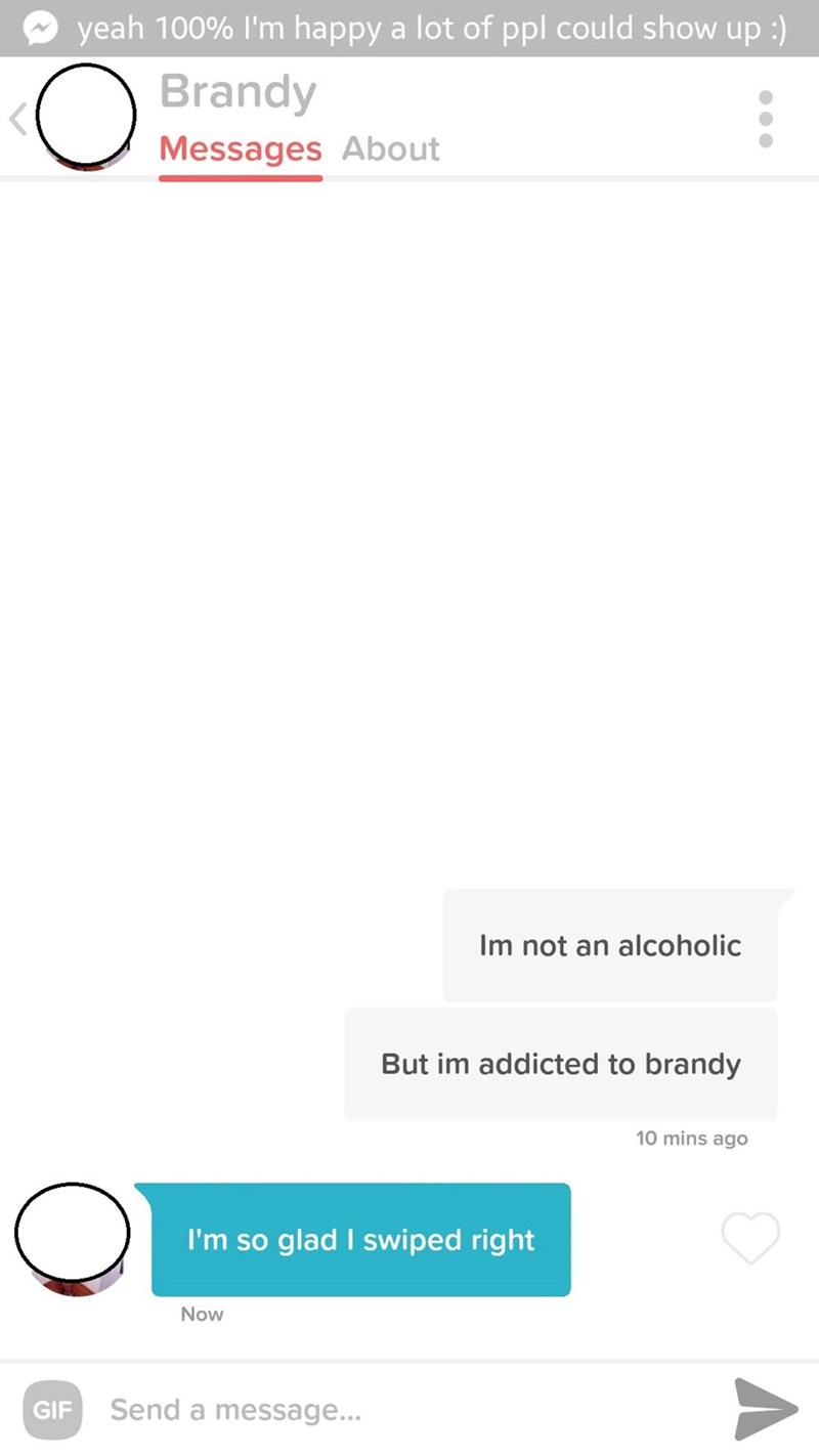 Text - yeah 100% I'm happy a lot of ppl could show up :) Brandy Messages About Im not an alcoholic But im addicted to brandy 10 mins ago I'm so glad I swiped right Now Send a message... GIF A