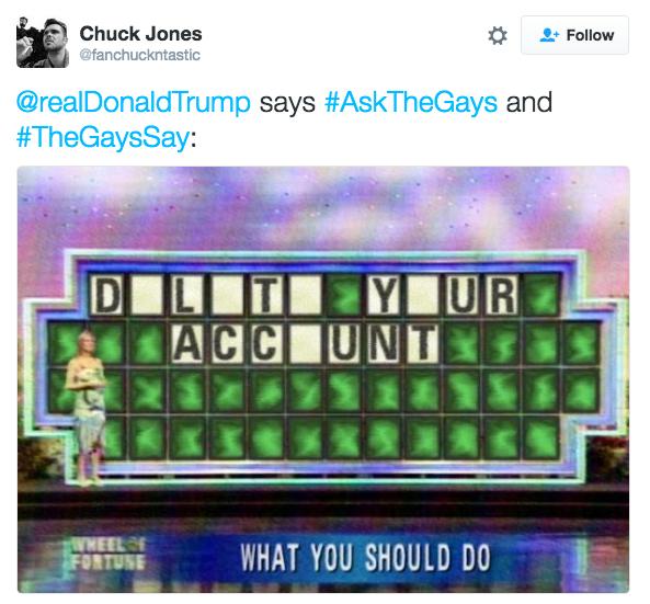 Text - Chuck Jones Follow @fanchuckntastic @realDonaldTrump says #AskTheGays and #TheGaysSay: YUR ACC UNT YHEELS WHAT YOU SHOULD DO BOTOTOE