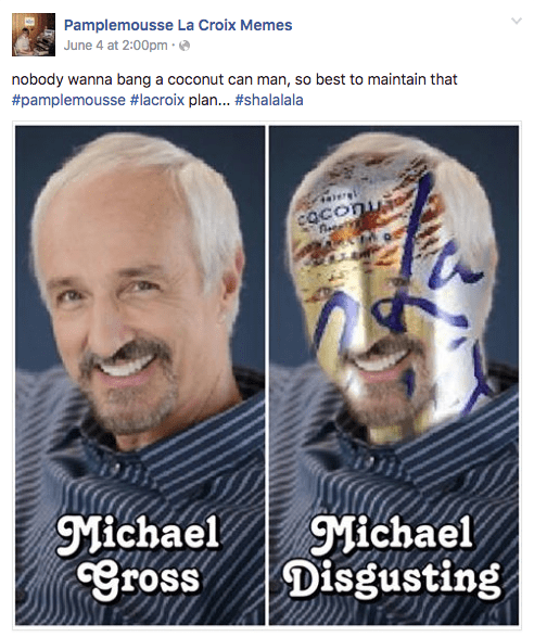 Face - Pamplemousse La Croix Memes June 4 at 2:00pm nobody wanna bang a coconut can man, so best to maintain that #pamplemousse #lacroix plan... #shalalala caconu Michael Gross Michael Disgusting