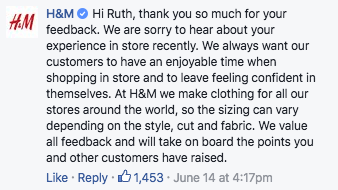 Text - H&M Hi Ruth, thank you so much for your HM feedback. We are sorry to hear about your experience in store recently. We always want our customers to have an enjoyable time when shopping in store and to leave feeling confident in themselves. At H&M we make clothing for all our stores around the world, so the sizing can vary depending on the style, cut and fabric. We value all feedback and will take on board the points you and other customers have raised. Like Reply 1,453 June 14 at 4:17pm