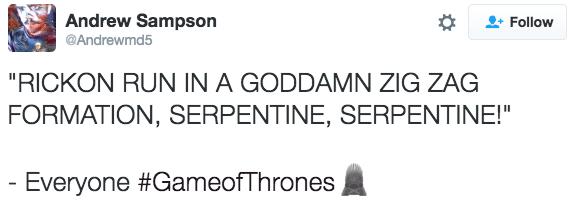 "tweet about game of thrones ""RICKON RUN IN A GODDAMN ZIG ZAG FORMATION, SERPENTINE, SERPENTINE!"" - Everyone #GameofThrones"