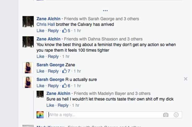 Text - Zane Alchin Friends with Sarah George and 3 others Chris Hall brother the Calvary has arrived Like Reply 5-1 hr Zane Alchin Friends with Dahna Shaxson and 3 others You know the best thing about a feminist they don't get any action so when you rape them it feels 100 times tighter Like Reply 1 hr Sarah George Zane Like Reply 7-1 hr X Sarah George Ru actually sure Like Reply6 1 hr Zane Aichin Friends with Madelyn Bayer and 3 others Sure as hell I wouldn't let these cunts taste their own shit