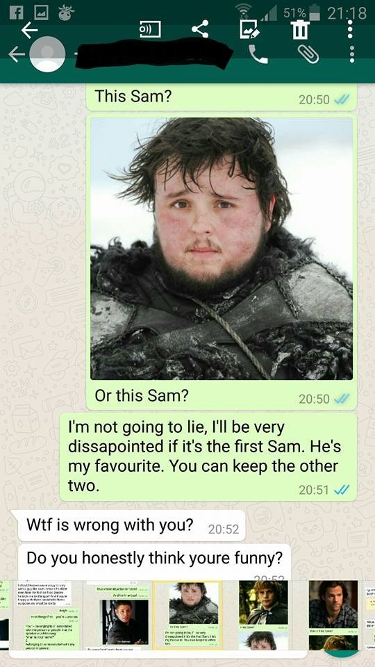 Text - 21:18 51% )) This Sam? 20:50 Or this Sam? 20:50 I'm not going to lie, I'll be very dissapointed if it's the first Sam. He's my favourite. You can keep the other two. 20:51 Wtf is wrong with you? 20:52 Do you honestly think youre funny? sres tes t ' ww m www GemaiRketsi Ses t r etan rni