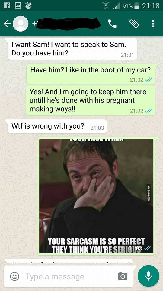 Text - 21:18 51% I want Sam! I want to speak to Sam. Do you have him? 21:01 Have him? Like in the boot of my car? 21:02 Yes! And I'm going to keep him there untill he's done with his pregnant making ways!! 21:02 Wtf is wrong with you? 21:03 YOUR SARCASM IS SO PERFECT THEY THINK YOU'RE SERIBU Type a message VIA 9GAG.COM