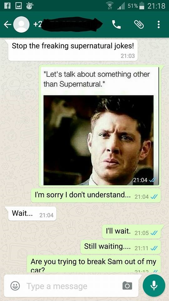 """Face - 21:18 51% +2 Stop the freaking supernatural jokes! 21:03 """"Let's talk about something other than Supernatural."""" 21:04 I'm sorry I don't understand... 21:04 Wait... 21:04 T'll wait. 21:05 Still waiting... 21:11 Are you trying to break Sam out of my car? 21.10 Type a message"""