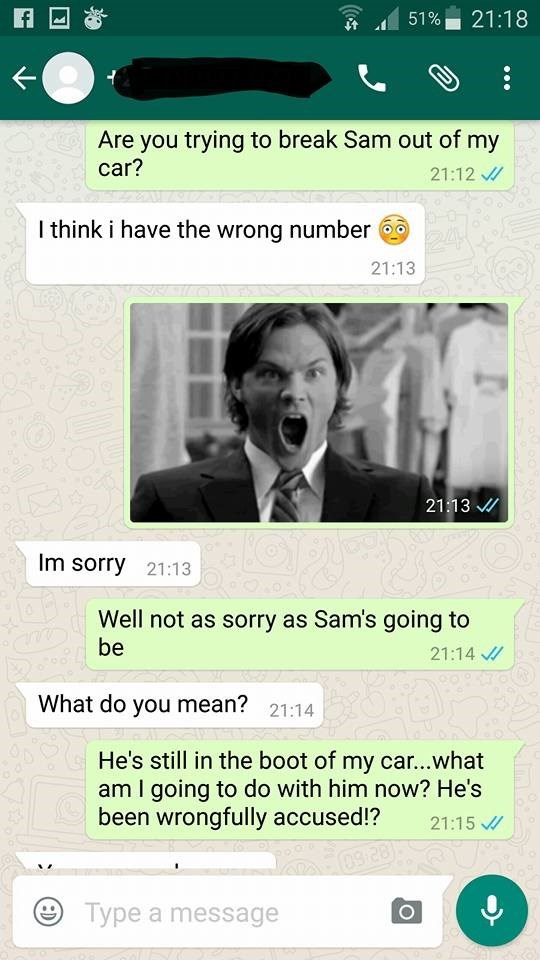 Text - 21:18 51% Are you trying to break Sam out of my car? 21:12 I think i have the wrong number 24 21:13 21:13 Im sorry 21:13 Well not as sorry as Sam's going to be 21:14 What do you mean? 21:14 He's still in the boot of my car...what am I going to do with him now? He's been wrongfully accused!? 21:15 09-28 Type a message