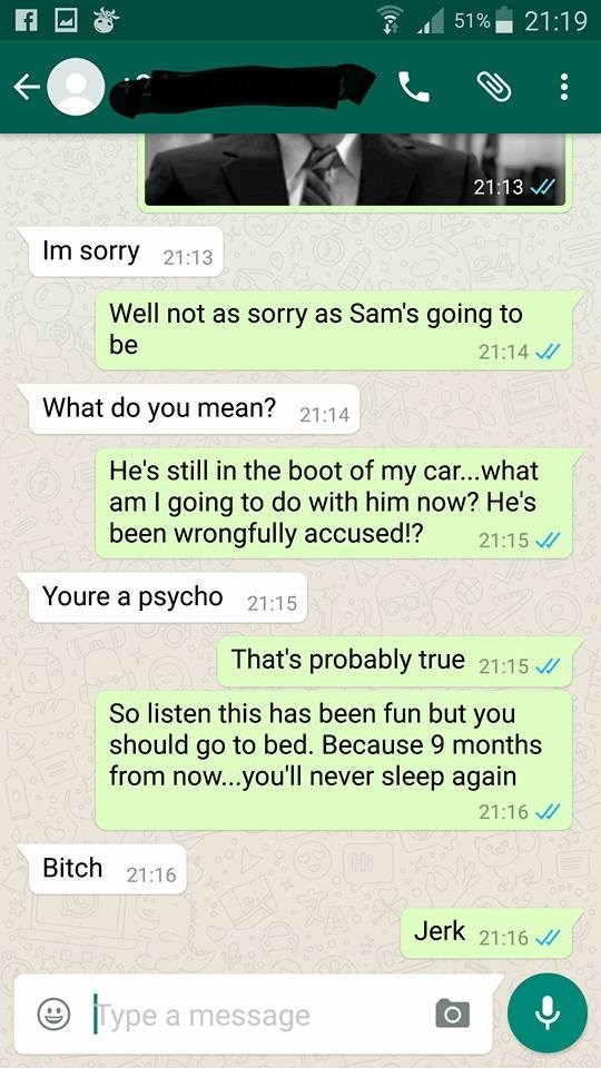 Text - 21:19 51% 21:13 Im sorry 21:13 Well not as sorry as Sam's going to be 21:14 What do you mean? 21:14 He's still in the boot of my car...what am I going to do with him now? He's been wrongfully accused!? 21:15 Youre a psycho 21:15 That's probably true 21:15 So listen this has been fun but you should go to bed. Because 9 months from now...you'll never sleep again 21:16 Bitch 21:16 Jerk 21:16 Type a message