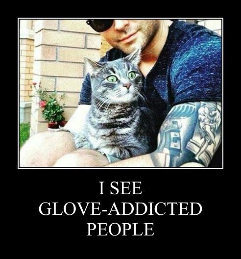 I SEE GLOVE-ADDICTED PEOPLE