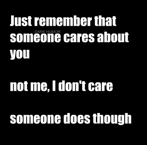 Just remember that someone cares about you  not me, I don't care  someone does though