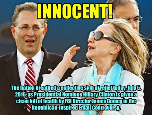 INNOCENT! The nation breathed a collective sigh of relief today, July 5, 2016, as Presidential Nominee Hillary Clinton is given a clean bill of health by FBI Director James Comey in the Republican-inspired Email Controversy.