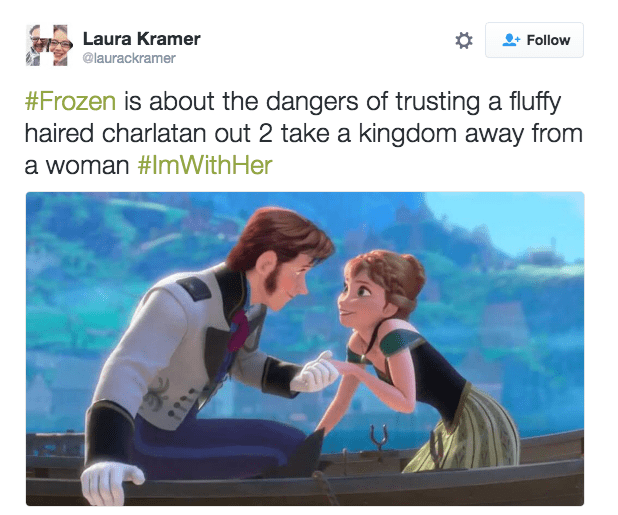 Product - Laura Kramer Follow @laurackramer #Frozen is about the dangers of trusting a fluffy haired charlatan out 2 take a kingdom away from a woman #ImWith Her