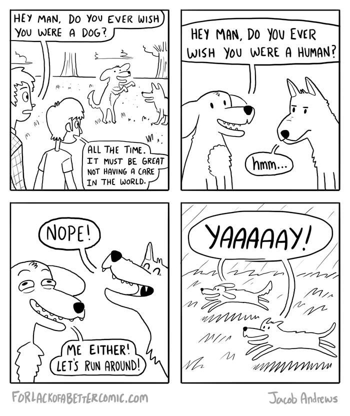 Funny cartoon about how humans might wan to be dogs, but dogs would never want to be humans. That meat tho'