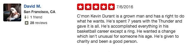 Text - David M. 7/6/2016 San Francisco, CA C'mon Kevin Durant is a grown man and has a right to do what he wants. He's spent 7 years with the Thunder and gave it is all. He's accomplished everything in his basketball career except a ring. He wanted a change which isn't unusual for someone his age. He's given to charity and been a good person. 1 friend 28 reviews