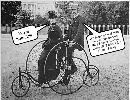 We're here, Bill.. We blend so well with the average person, they'll never suspect we're NOT bikers for Trump, Hillary.
