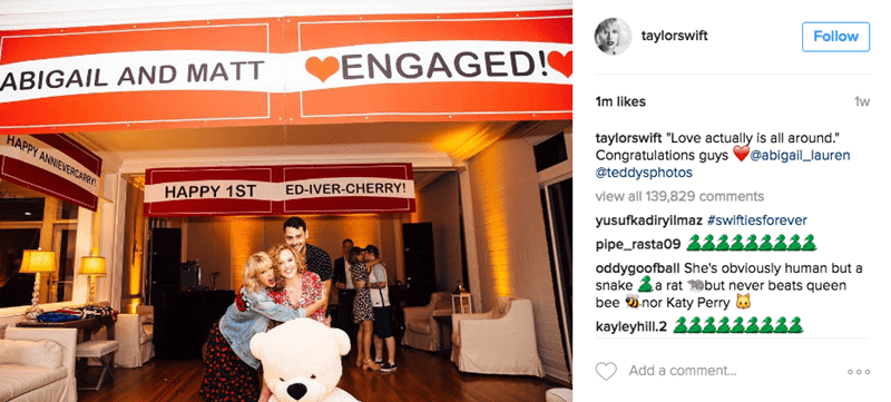 """Product - taylorswift Follow ENGAGED! ABIGAIL AND MATT 1w 1m likes taylorswift """"Love actually is all around."""" Congratulations guys @teddysphotos HAPPY ANNIEVERCARR @abigail_lauren HAPPY 1ST ED-IVER-CHERRY! view all 139,829 comments yusufkadiryilmaz #swiftiesforever pipe_rasta09222 oddygoofball She's obviously human but a snake a rat but never beats queen bee nor Katy Perry kayleyhill.2 Add a comment..."""