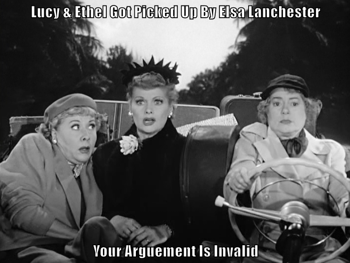 Lucy & Ethel Got Picked Up By Elsa Lanchester  Your Arguement Is Invalid