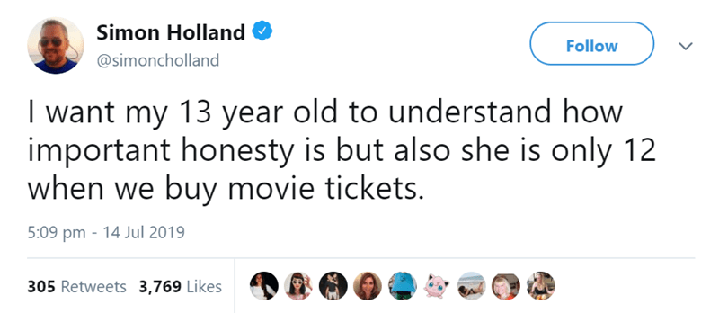 parenting tweets | Person - Simon Holland Follow @simoncholland want my 13 year old understand important honesty is but also she is only 12 buy movie tickets. 5:09 pm 14 Jul 2019 305 Retweets 3,769 Likes
