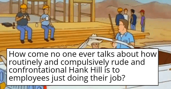 King of the Hill, hank hill mean to customers, employees, anyone in customer service.