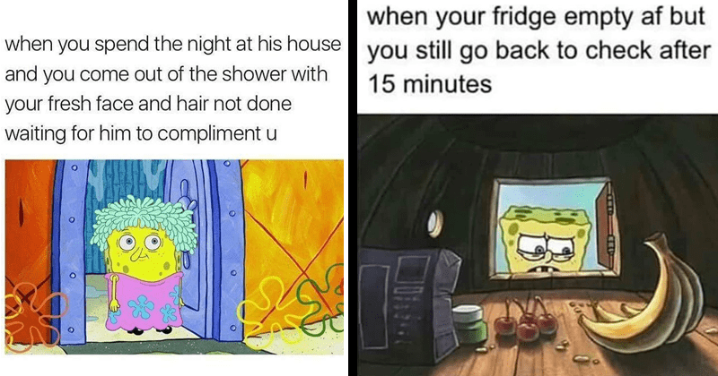 Funny and relatable spongebob memes, spongebob memes about dating, spongebob sex memes, meme about checking the fridge and its empty, and then checking it again | spend night at his house and come out shower with fresh face and hair not done waiting him compliment u | fridge empty af but still go back check after 15 minutes