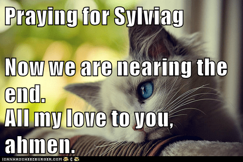 Praying for Sylviag Now we are nearing the end. All my love to you, ahmen.
