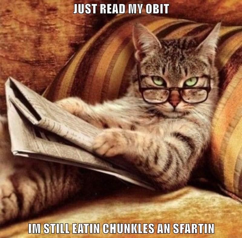 JUST READ MY OBIT  IM STILL EATIN CHUNKLES AN SFARTIN