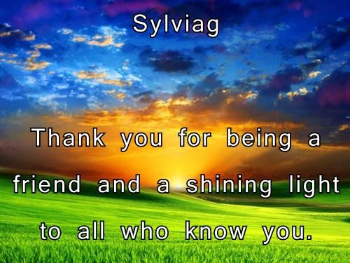 Sylviag  Thank you for being a friend and a shining light to all who know you.