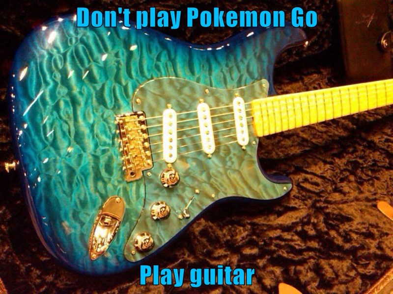 Don't play Pokemon Go  Play guitar