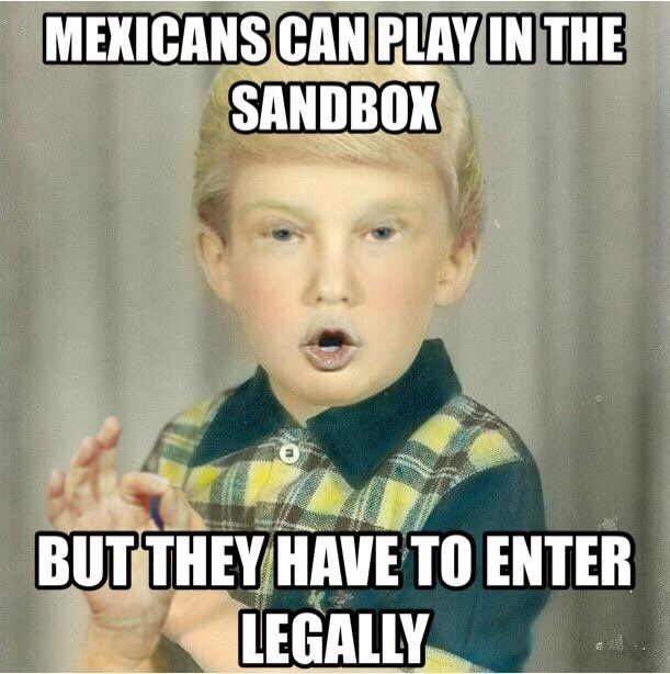 Internet meme - MEXICANS CAN PLAY IN THE SANDBOX BUTTHEY HAVE TO ENTER LEGALLY