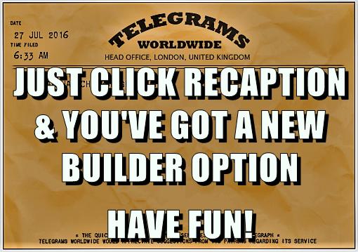 JUST CLICK RECAPTION & YOU'VE GOT A NEW BUILDER OPTION HAVE FUN!