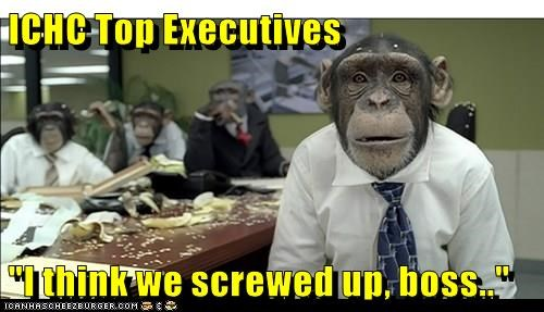 """ICHC Top Executives  """"I think we screwed up, boss.."""""""