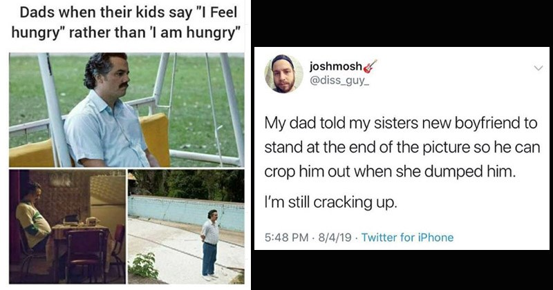 Funny memes about dads and dad jokes | pablo escobar standing around waiting Dads their kids say Feel hungry rather than am hungry. tweet by joshmosh @diss guy My dad told my sisters new boyfriend stand at end picture so he can crop him out she dumped him still cracking up.