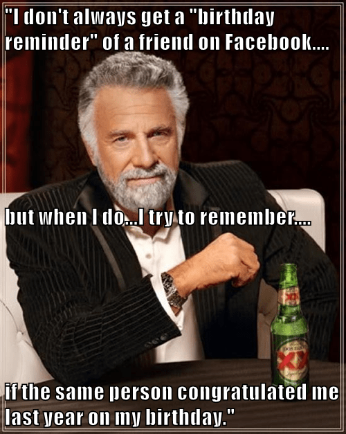 """I don't always get a ""birthday reminder"" of a friend on Facebook.... but when I do...I try to remember.... if the same person congratulated me last year on my birthday."""