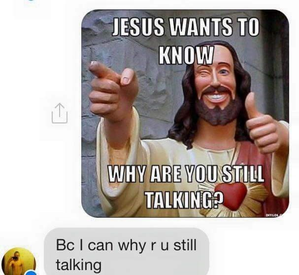 Text - JESUS WANTS TO KNOW WHY ARE YOU STILL TALKING? DIYLOL Bc I can why r u still talking