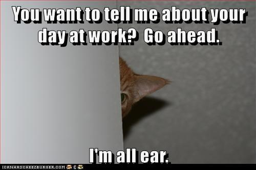 You want to tell me about your day at work?  Go ahead.  I'm all ear.