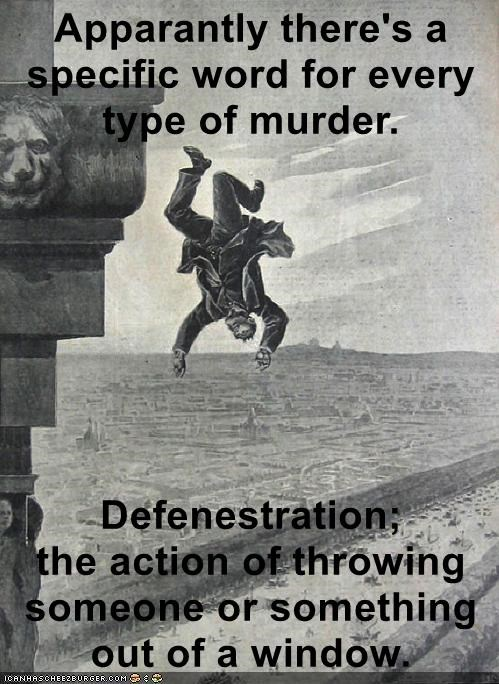 Apparantly there's a specific word for every type of murder.  Defenestration;               the action of throwing someone or something out of a window.