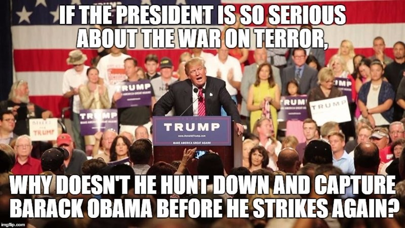 People - IF THE PRESIDENT IS SO SERIOUS ABOUT THE WAR ON TERROR OMP RUMP RUM TRUMP TRMP TRUMP TRUM www. e.com MAKE AMERICA GREAT AGAI WHY DOESN'T HE HUNT-DOWN AND CAPTURE BARACK OBAMA BEFORE HE STRIKES AGAIN? imgflip.com