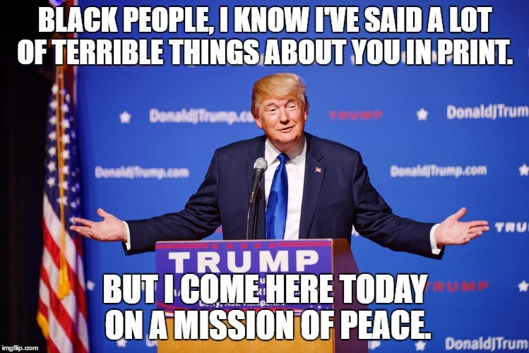 Spokesperson - BLACK PEOPLE, I KNOW IVE SAID A LOT OF TERRIBLE THINGS ABOUT YOU IN PRINT DonaldjTrum vOURP DonaldjTrump Donaldfiump.com DonaldjTrump.com TRU TRUMP BUT I COME HERE TODAY ON AMISSION OF PEACE DonaldJTrum imgflip.com