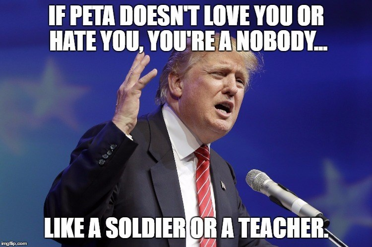 Spokesperson - IF PETA DOESN'T LOVE YOU OR HATE YOU, YOU'RE A NOBODY... LIKE A SOLDIER ORA TEACHER imgflip.com