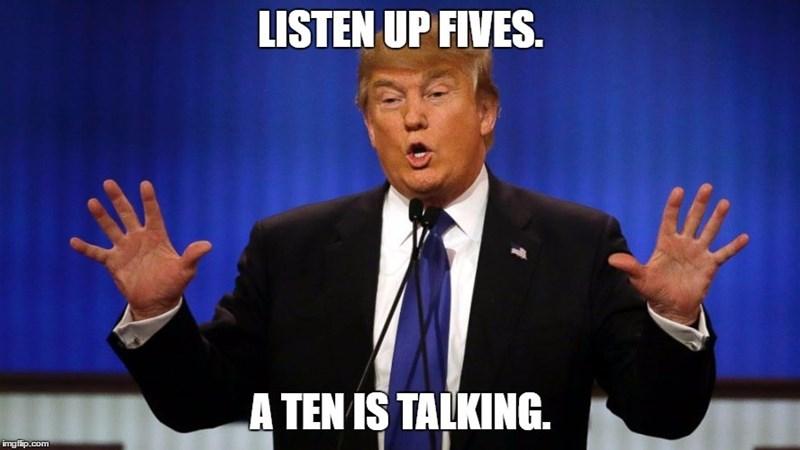 Speech - LISTEN UP FIVES. A TEN IS TALKING. imgflip.com