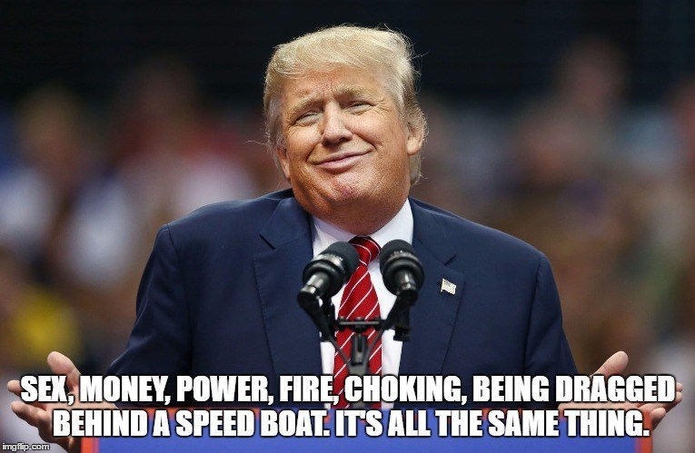 Speech - SEX, MONEY, POWER, FIRE, CHOKING, BEING DRAGGED BEHIND A SPEED BOAT. ITS ALL THE SAME THING imgflip.com