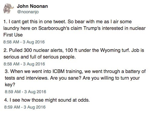 Text - John Noonan @noonanjo 1. I cant get this in one tweet. So bear with me as I air some laundry here on Scarborough's claim Trump's interested in nuclear First Use 8:58 AM-3 Aug 2016 2. Pulled 300 nuclear alerts, 100 ft under the Wyoming turf. Job is serious and full of serious people. 8:58 AM -3 Aug 2016 3. When we went into ICBM training, we went through a battery of tests and interviews. Are you sane? Are you willing to turn your key? 8:59 AM -3 Aug 2016 4. I see how those might sound at